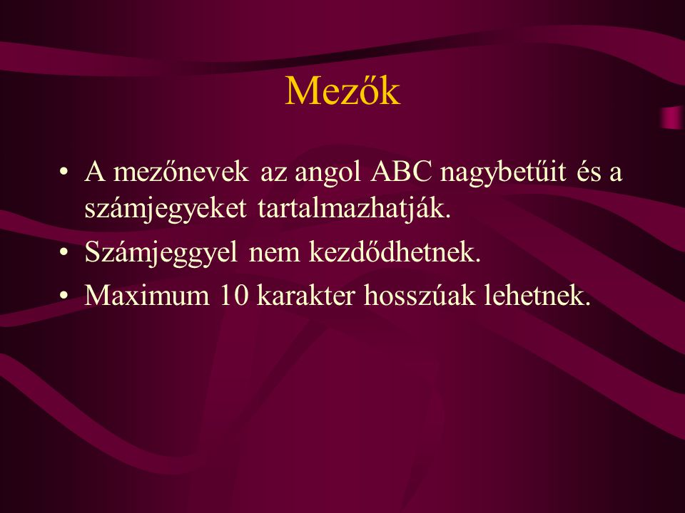 Mezők A mezőnevek az angol ABC nagybetűit és a számjegyeket tartalmazhatják. Számjeggyel nem kezdődhetnek.