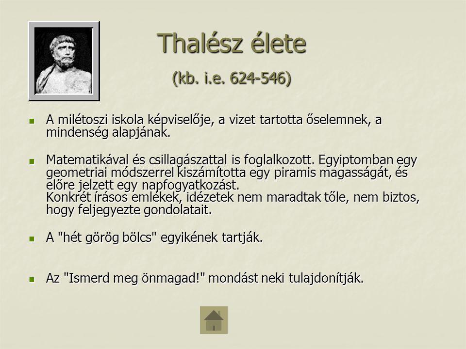 Thalész élete (kb. i.e. 624-546) A milétoszi iskola képviselője, a vizet tartotta őselemnek, a mindenség alapjának.