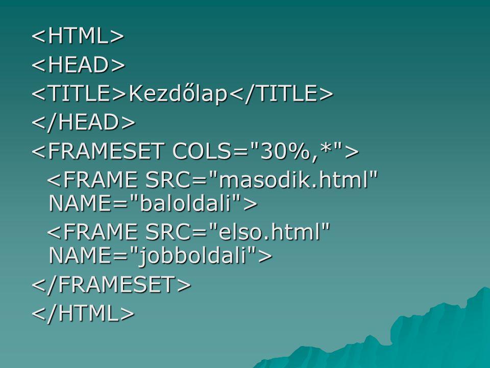 <HTML> <HEAD> <TITLE>Kezdőlap</TITLE> </HEAD> <FRAMESET COLS= 30%,* > <FRAME SRC= masodik.html NAME= baloldali >