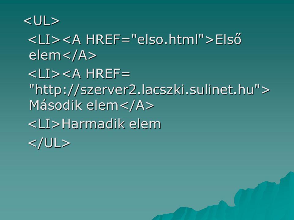 <UL> <LI><A HREF= elso.html >Első elem</A> <LI><A HREF= http://szerver2.lacszki.sulinet.hu >Második elem</A>