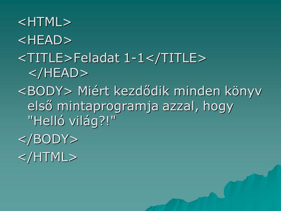 <HTML> <HEAD> <TITLE>Feladat 1-1</TITLE> </HEAD> <BODY> Miért kezdődik minden könyv első mintaprogramja azzal, hogy Helló világ !