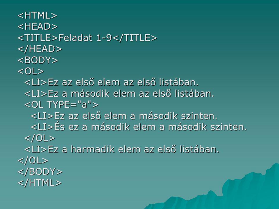 <HTML> <HEAD> <TITLE>Feladat 1-9</TITLE> </HEAD> <BODY> <OL> <LI>Ez az első elem az első listában.