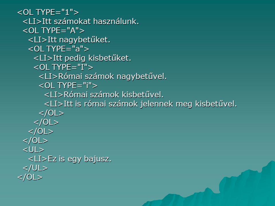 <OL TYPE= 1 > <LI>Itt számokat használunk. <OL TYPE= A > <LI>Itt nagybetűket. <OL TYPE= a > <LI>Itt pedig kisbetűket.