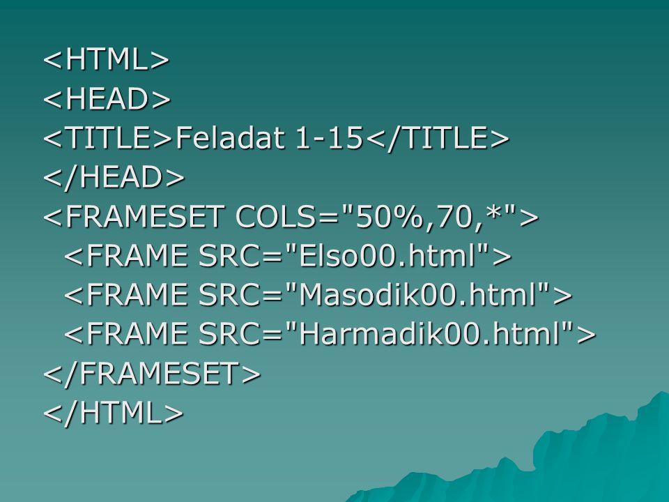 <HTML> <HEAD> <TITLE>Feladat 1-15</TITLE> </HEAD> <FRAMESET COLS= 50%,70,* > <FRAME SRC= Elso00.html >