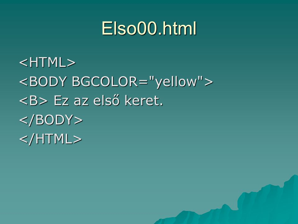Elso00.html <HTML> <BODY BGCOLOR= yellow >