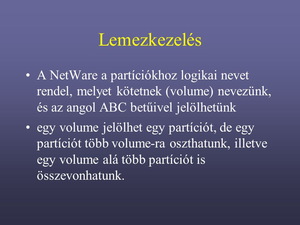 Lemezkezelés A NetWare a partíciókhoz logikai nevet rendel, melyet kötetnek (volume) nevezünk, és az angol ABC betűivel jelölhetünk.