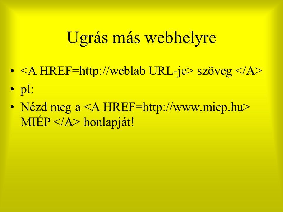 Ugrás más webhelyre <A HREF=http://weblab URL-je> szöveg </A> pl: Nézd meg a <A HREF=http://www.miep.hu> MIÉP </A> honlapját!