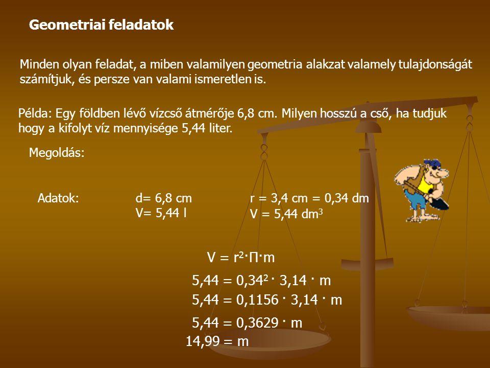 Geometriai feladatok V = r2·Π·m 5,44 = 0,342 · 3,14 · m