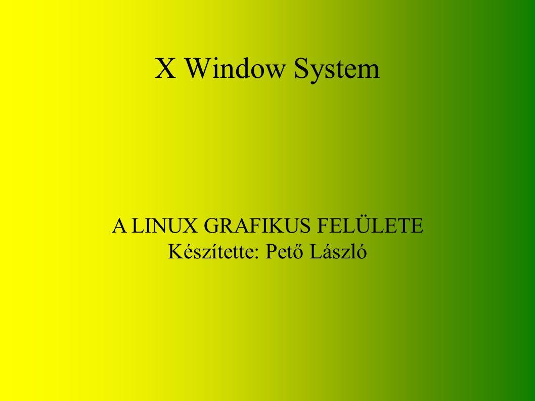 X Window System A LINUX GRAFIKUS FELÜLETE Készítette: Pető László