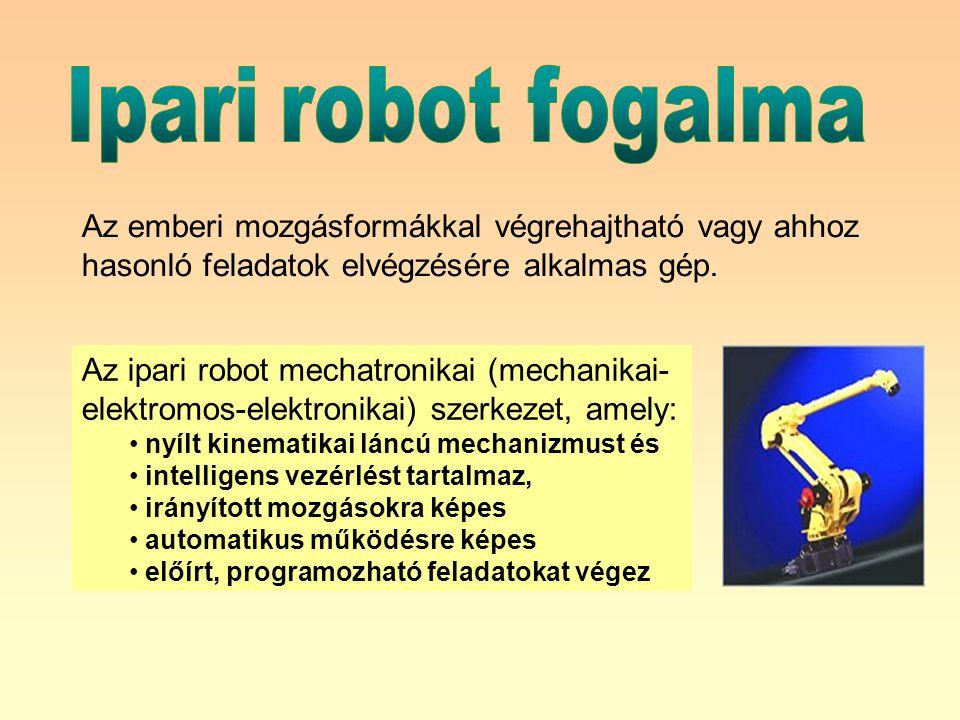 Ipari robot fogalma Az emberi mozgásformákkal végrehajtható vagy ahhoz hasonló feladatok elvégzésére alkalmas gép.