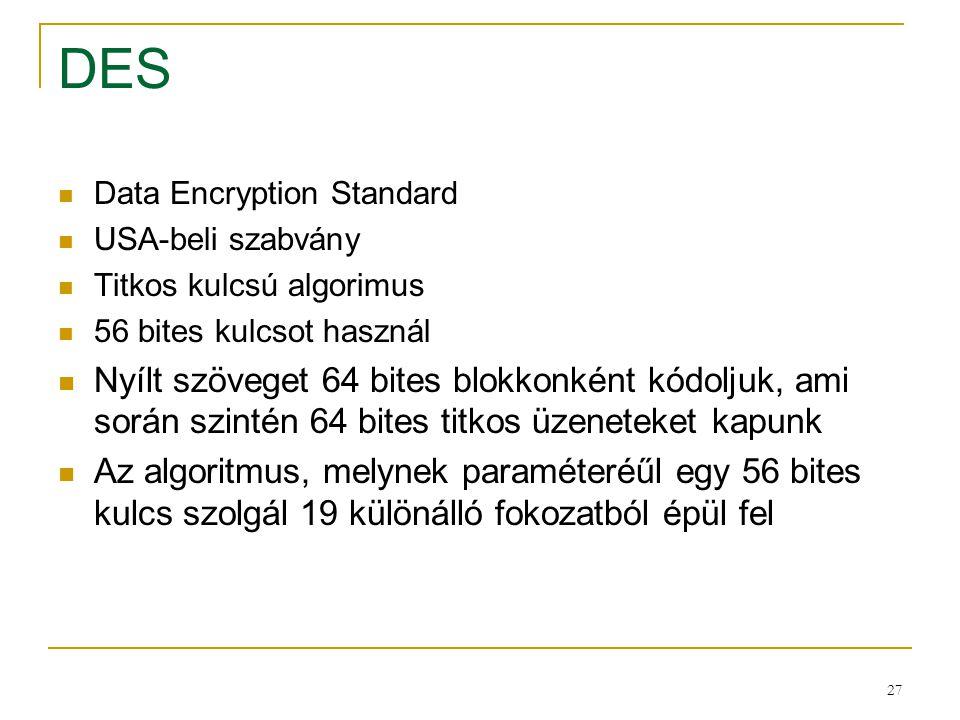 DES Data Encryption Standard. USA-beli szabvány. Titkos kulcsú algorimus. 56 bites kulcsot használ.