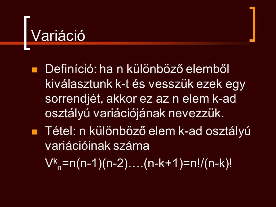 Variáció Definíció: ha n különböző elemből kiválasztunk k-t és vesszük ezek egy sorrendjét, akkor ez az n elem k-ad osztályú variációjának nevezzük.
