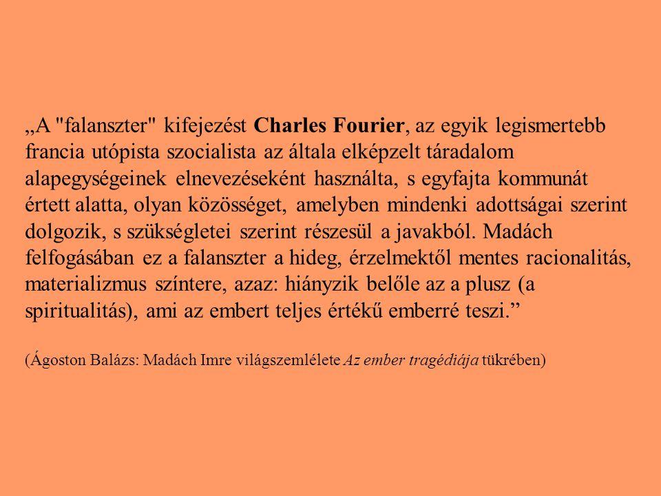 """""""A falanszter kifejezést Charles Fourier, az egyik legismertebb francia utópista szocialista az általa elképzelt táradalom alapegységeinek elnevezéseként használta, s egyfajta kommunát értett alatta, olyan közösséget, amelyben mindenki adottságai szerint dolgozik, s szükségletei szerint részesül a javakból. Madách felfogásában ez a falanszter a hideg, érzelmektől mentes racionalitás, materializmus színtere, azaz: hiányzik belőle az a plusz (a spiritualitás), ami az embert teljes értékű emberré teszi."""