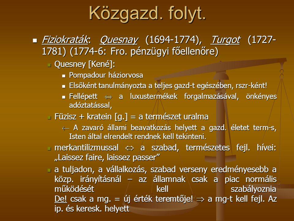 Közgazd. folyt. Fiziokraták: Quesnay (1694-1774), Turgot (1727-1781) (1774-6: Fro. pénzügyi főellenőre)