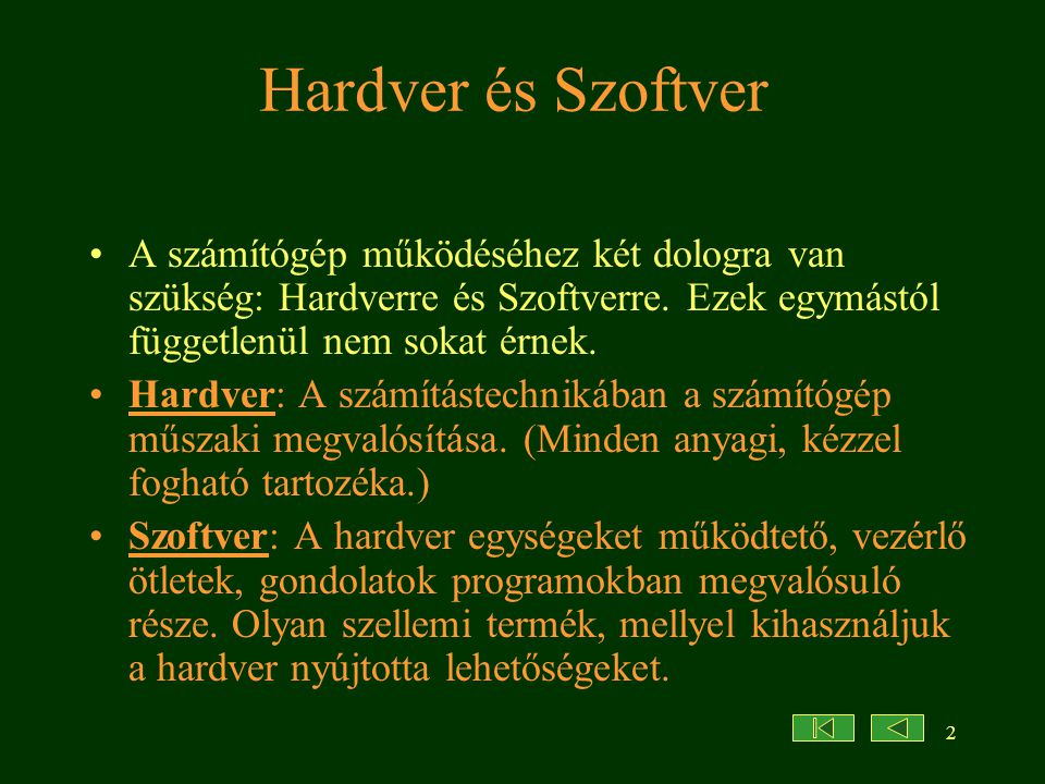 Hardver és Szoftver A számítógép működéséhez két dologra van szükség: Hardverre és Szoftverre. Ezek egymástól függetlenül nem sokat érnek.