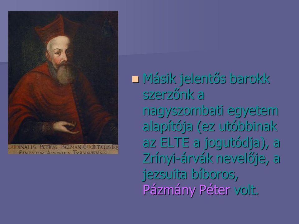 Másik jelentős barokk szerzőnk a nagyszombati egyetem alapítója (ez utóbbinak az ELTE a jogutódja), a Zrínyi-árvák nevelője, a jezsuita bíboros, Pázmány Péter volt.