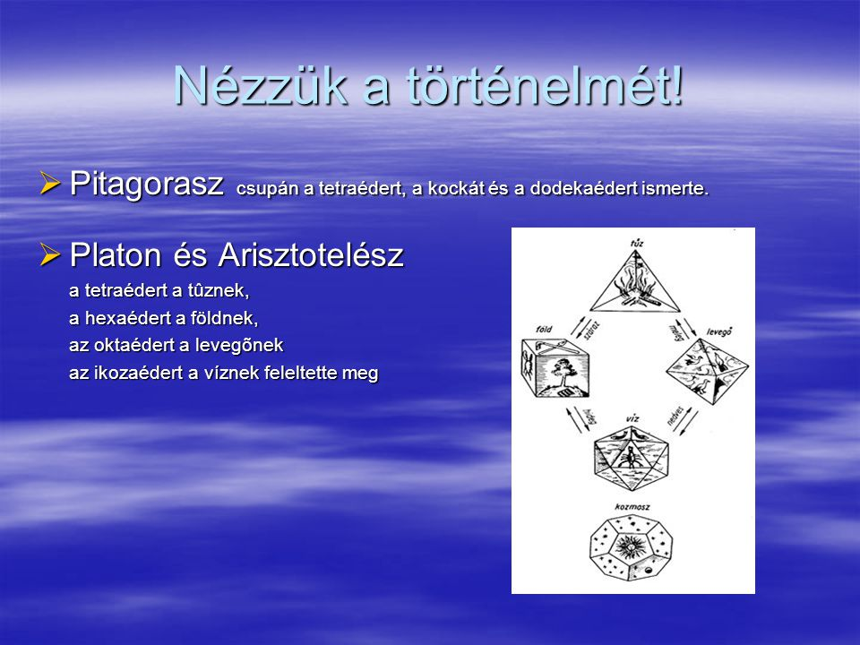Nézzük a történelmét! Pitagorasz csupán a tetraédert, a kockát és a dodekaédert ismerte. Platon és Arisztotelész.