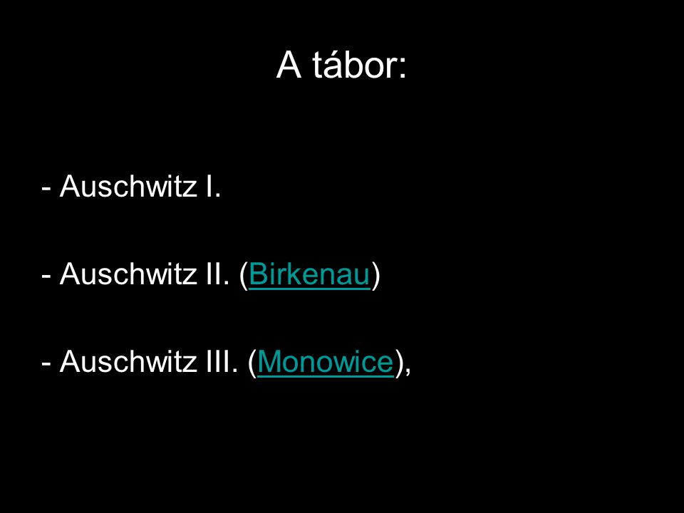 A tábor: - Auschwitz I. - Auschwitz II. (Birkenau)