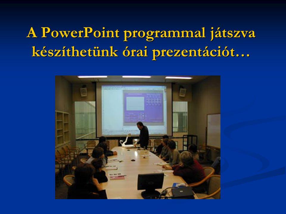 A PowerPoint programmal játszva készíthetünk órai prezentációt…