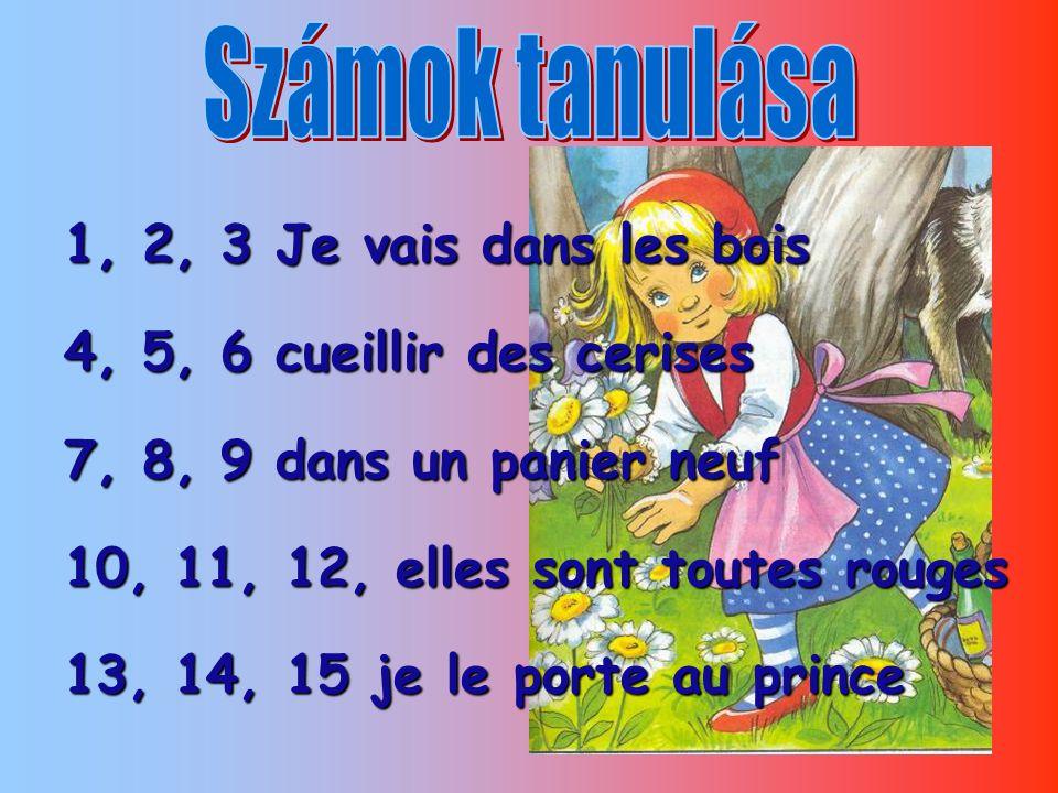 Számok tanulása 1, 2, 3 Je vais dans les bois. 4, 5, 6 cueillir des cerises. 7, 8, 9 dans un panier neuf.