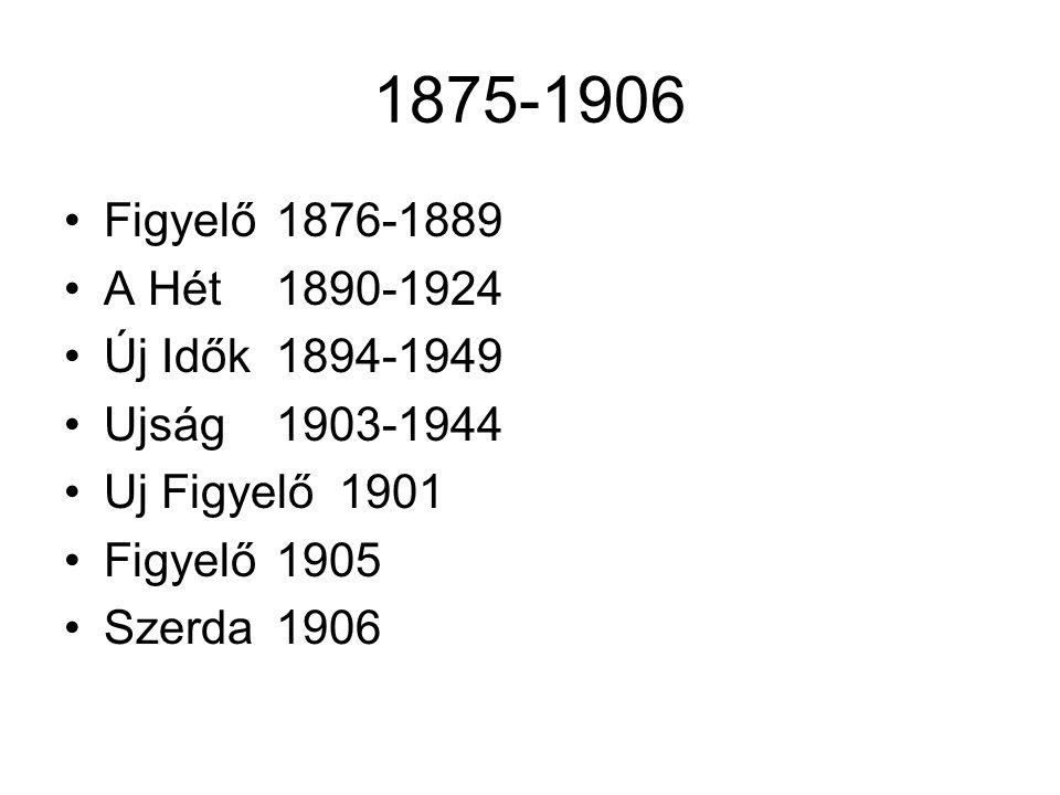 1875-1906 Figyelő 1876-1889 A Hét 1890-1924 Új Idők 1894-1949