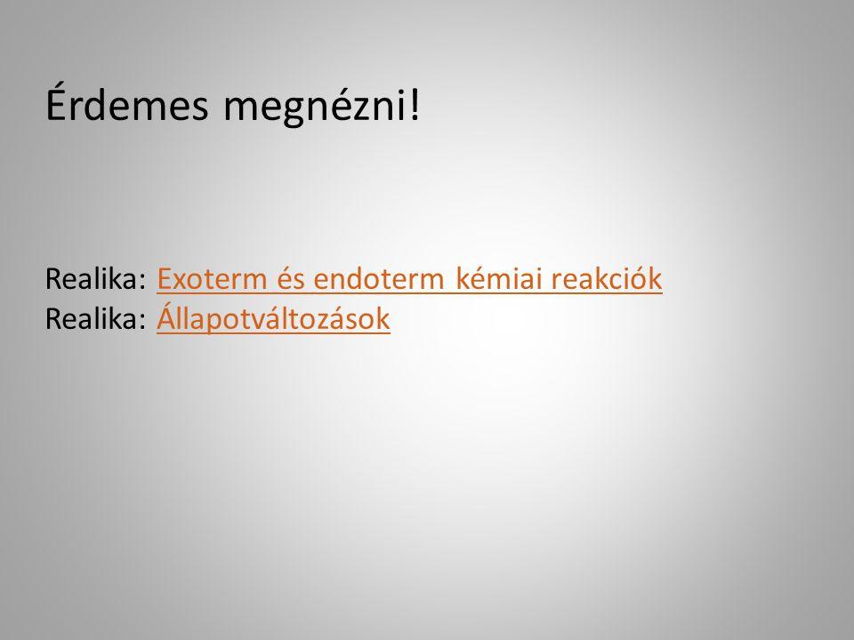 Érdemes megnézni! Realika: Exoterm és endoterm kémiai reakciók Realika: Állapotváltozások