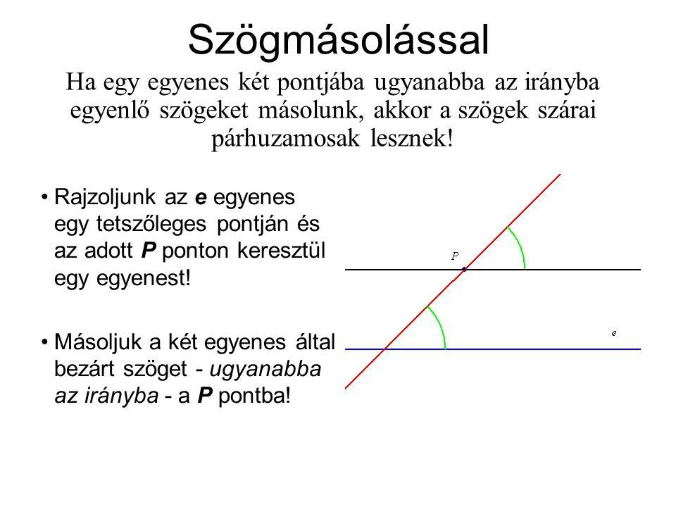 Szögmásolással Ha egy egyenes két pontjába ugyanabba az irányba egyenlő szögeket másolunk, akkor a szögek szárai párhuzamosak lesznek!