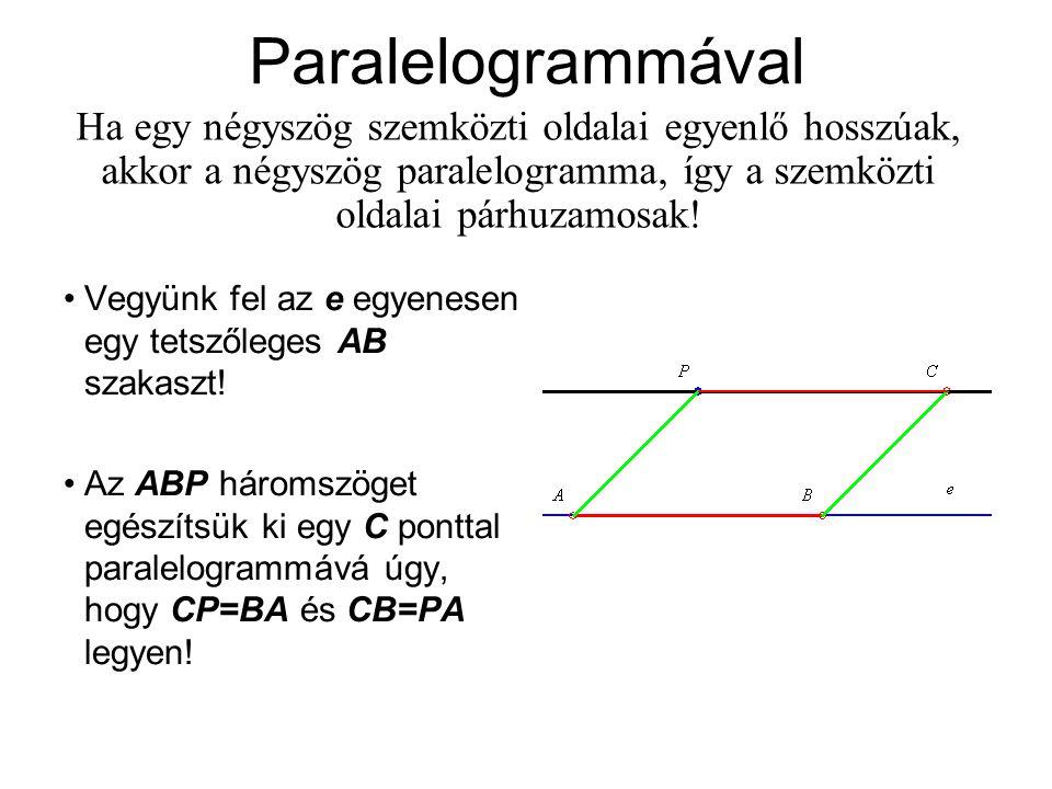 Paralelogrammával Ha egy négyszög szemközti oldalai egyenlő hosszúak, akkor a négyszög paralelogramma, így a szemközti oldalai párhuzamosak!
