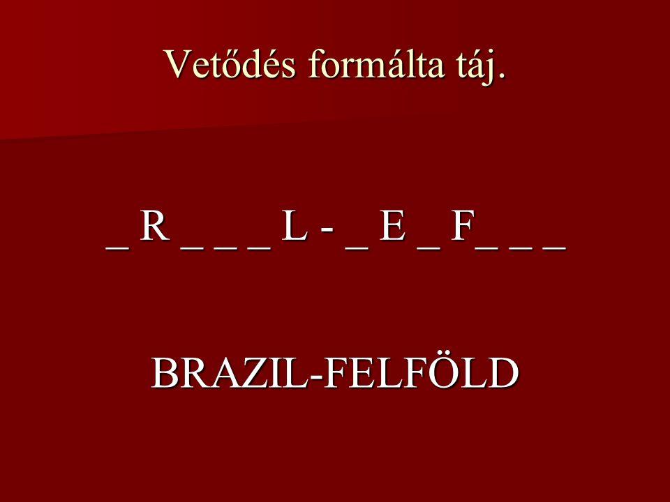 Vetődés formálta táj. _ R _ _ _ L - _ E _ F_ _ _ BRAZIL-FELFÖLD