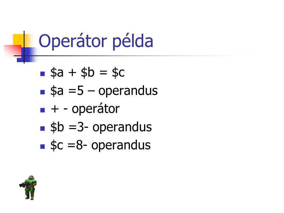 Operátor példa $a + $b = $c $a =5 – operandus + - operátor
