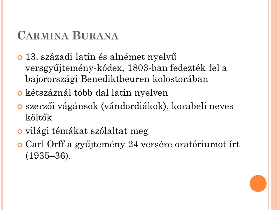 Carmina Burana 13. századi latin és alnémet nyelvű versgyűjtemény-kódex, 1803-ban fedezték fel a bajorországi Benediktbeuren kolostorában.