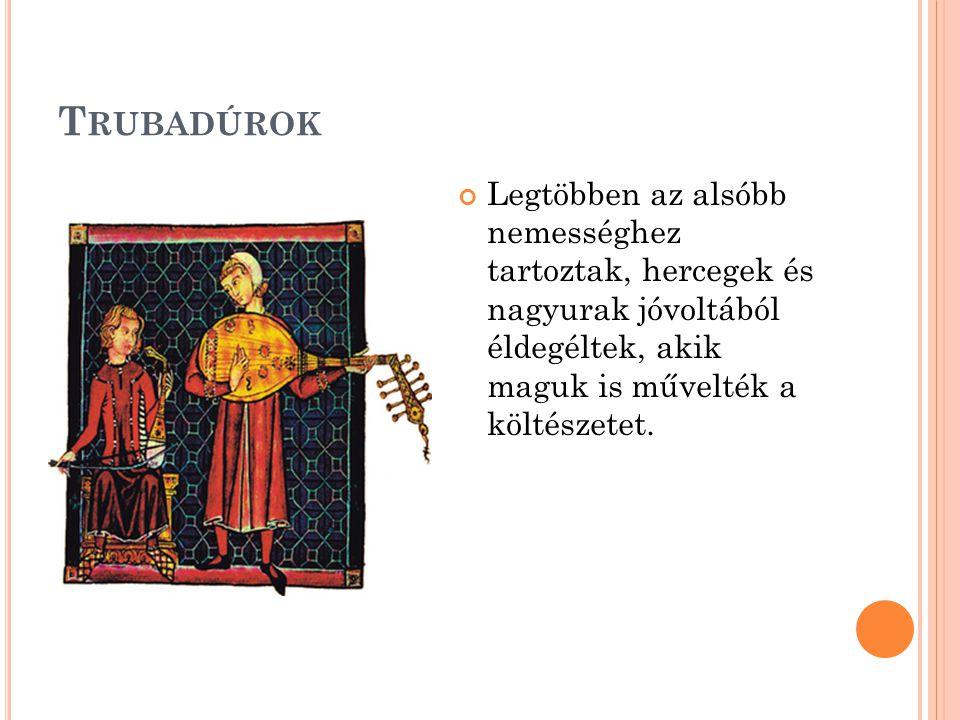 Trubadúrok Legtöbben az alsóbb nemességhez tartoztak, hercegek és nagyurak jóvoltából éldegéltek, akik maguk is művelték a költészetet.
