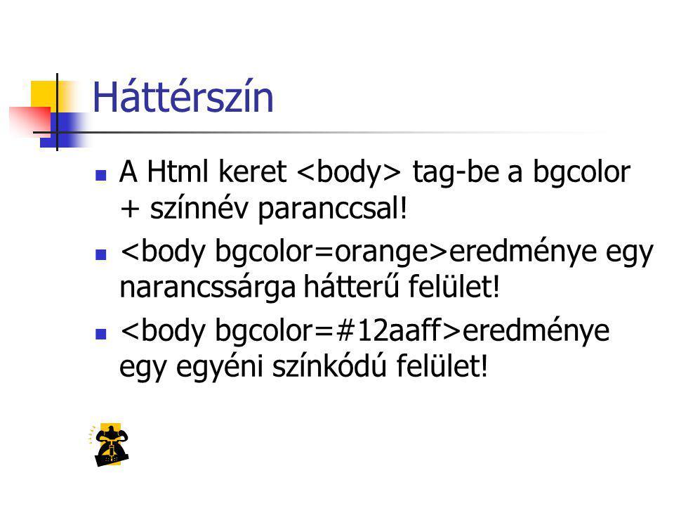 Háttérszín A Html keret <body> tag-be a bgcolor + színnév paranccsal! <body bgcolor=orange>eredménye egy narancssárga hátterű felület!