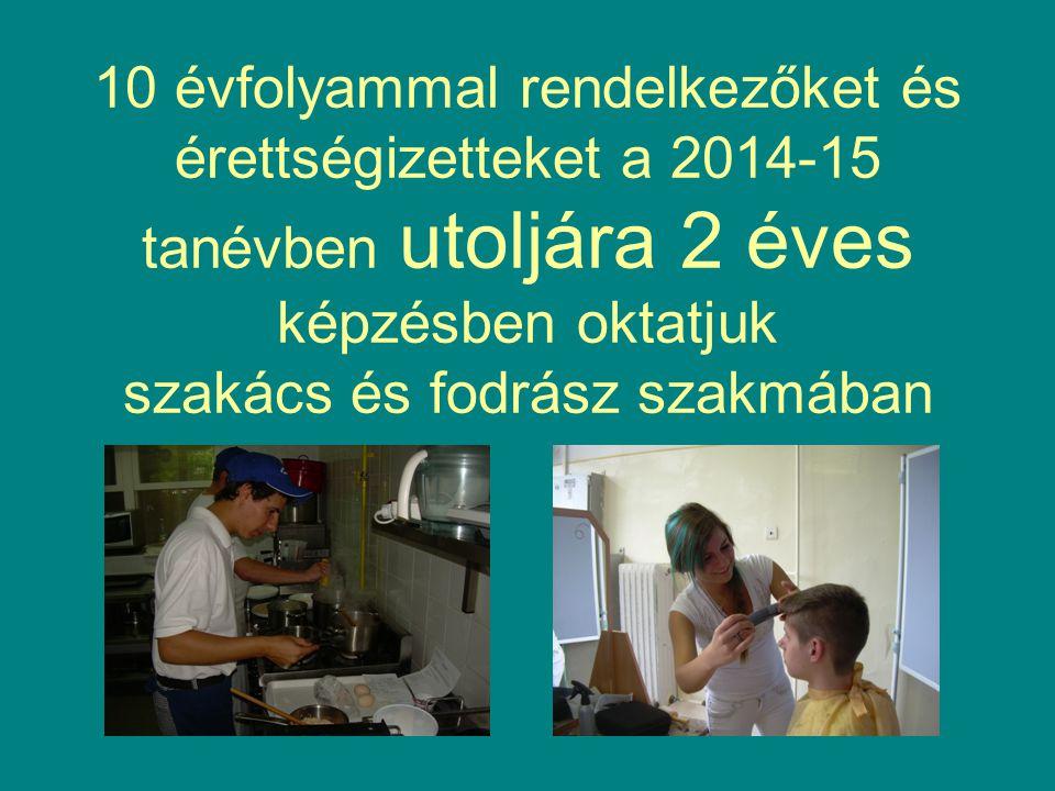 10 évfolyammal rendelkezőket és érettségizetteket a 2014-15 tanévben utoljára 2 éves képzésben oktatjuk szakács és fodrász szakmában