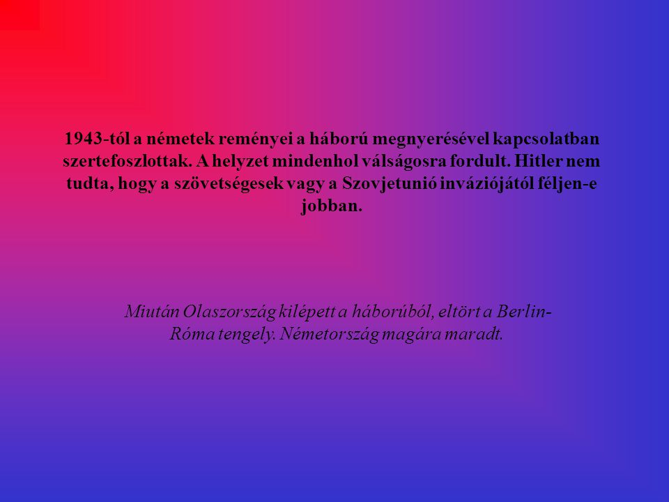 1943-tól a németek reményei a háború megnyerésével kapcsolatban szertefoszlottak. A helyzet mindenhol válságosra fordult. Hitler nem tudta, hogy a szövetségesek vagy a Szovjetunió inváziójától féljen-e jobban.