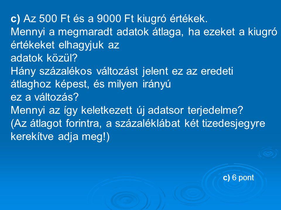 c) Az 500 Ft és a 9000 Ft kiugró értékek.