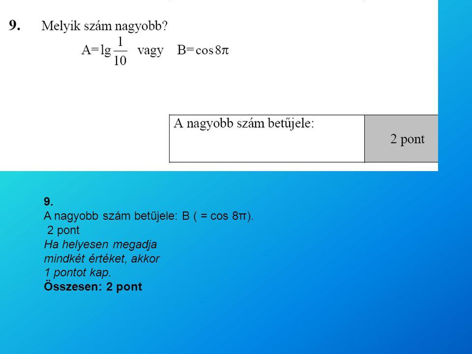 9. A nagyobb szám betűjele: B ( = cos 8π). 2 pont. Ha helyesen megadja. mindkét értéket, akkor. 1 pontot kap.