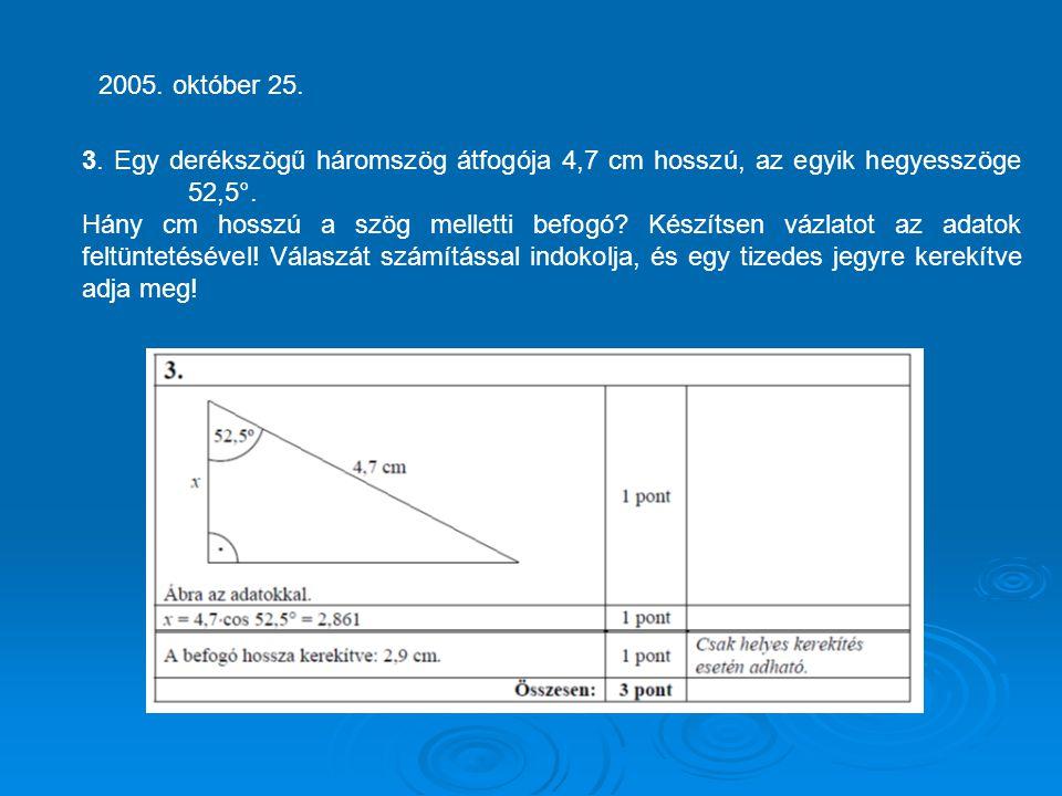 2005. október 25. 3. Egy derékszögű háromszög átfogója 4,7 cm hosszú, az egyik hegyesszöge 52,5°.