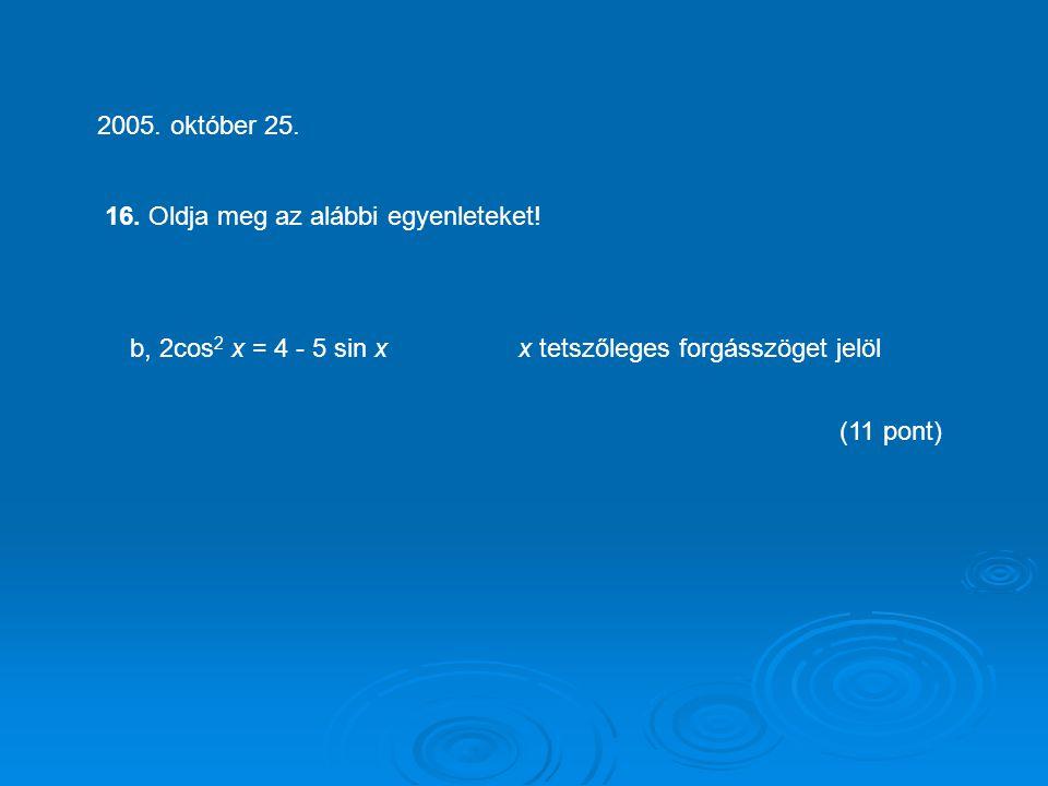 2005. október 25. 16. Oldja meg az alábbi egyenleteket! b, 2cos2 x = 4 - 5 sin x x tetszőleges forgásszöget jelöl.