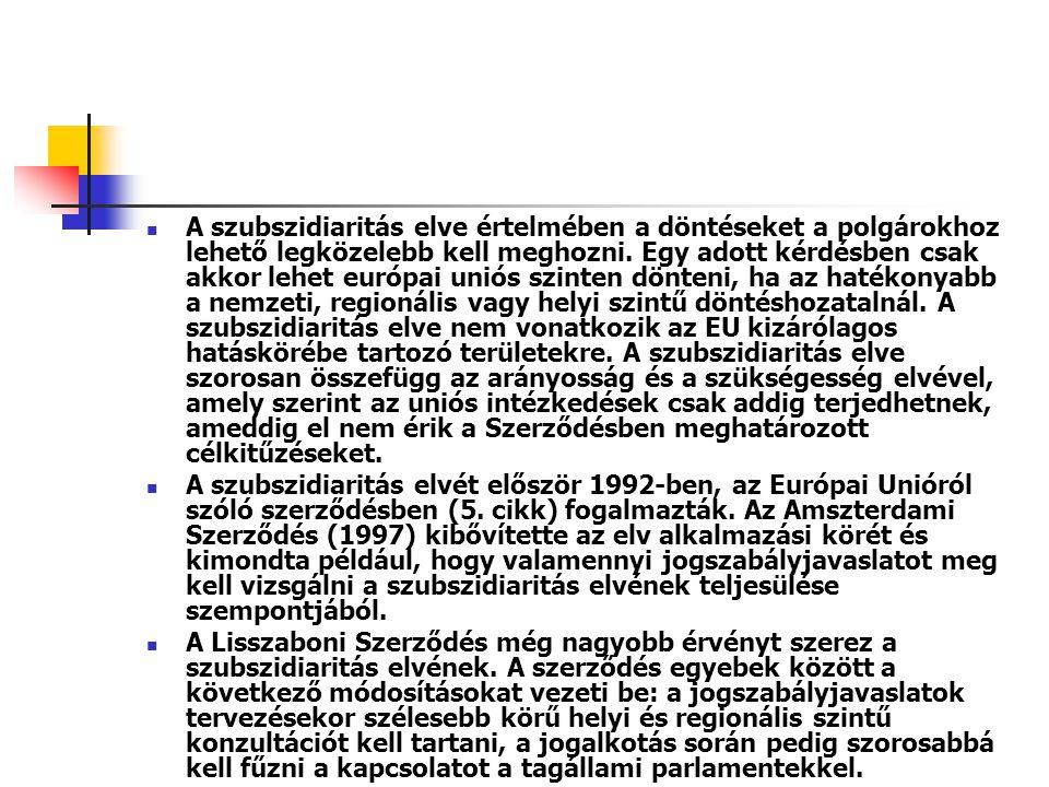A szubszidiaritás elve értelmében a döntéseket a polgárokhoz lehető legközelebb kell meghozni. Egy adott kérdésben csak akkor lehet európai uniós szinten dönteni, ha az hatékonyabb a nemzeti, regionális vagy helyi szintű döntéshozatalnál. A szubszidiaritás elve nem vonatkozik az EU kizárólagos hatáskörébe tartozó területekre. A szubszidiaritás elve szorosan összefügg az arányosság és a szükségesség elvével, amely szerint az uniós intézkedések csak addig terjedhetnek, ameddig el nem érik a Szerződésben meghatározott célkitűzéseket.