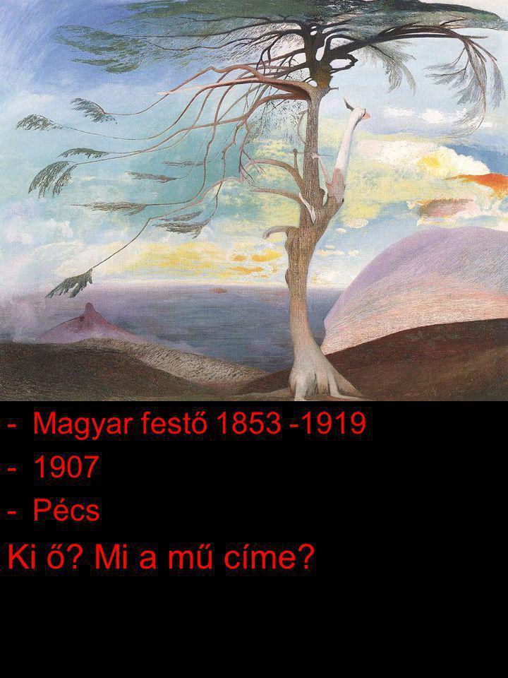 Magyar festő 1853 -1919 1907 Pécs Ki ő Mi a mű címe