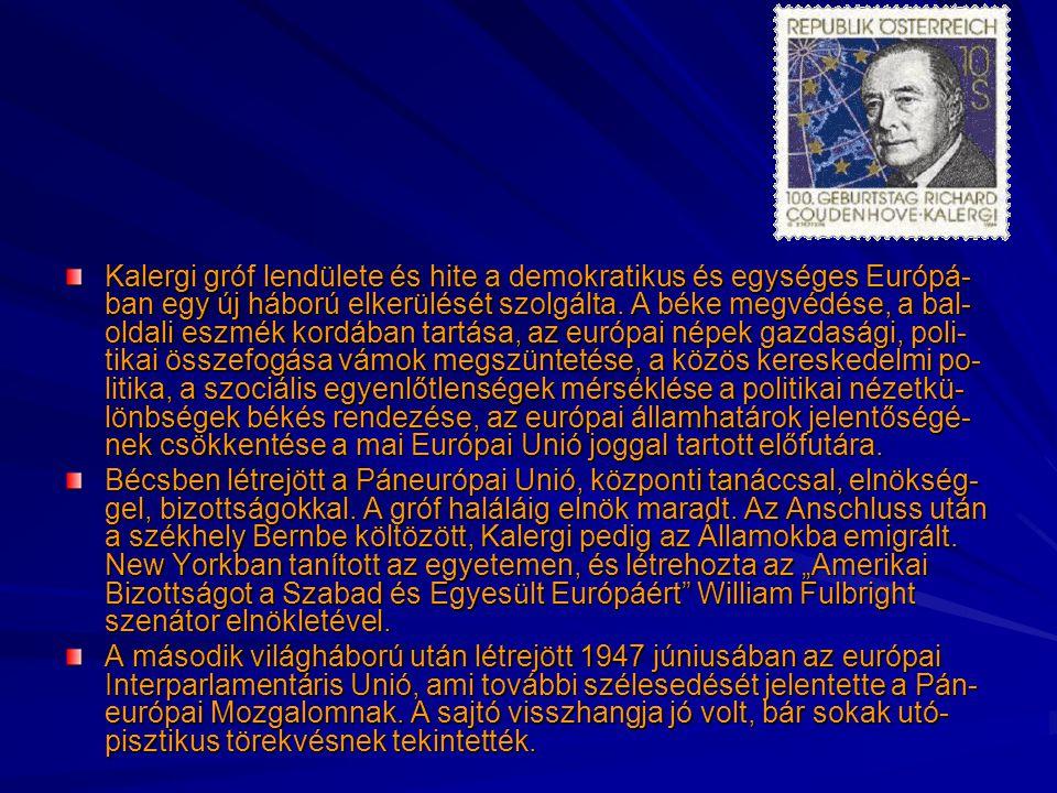 Kalergi gróf lendülete és hite a demokratikus és egységes Európá-ban egy új háború elkerülését szolgálta. A béke megvédése, a bal-oldali eszmék kordában tartása, az európai népek gazdasági, poli-tikai összefogása vámok megszüntetése, a közös kereskedelmi po-litika, a szociális egyenlőtlenségek mérséklése a politikai nézetkü-lönbségek békés rendezése, az európai államhatárok jelentőségé-nek csökkentése a mai Európai Unió joggal tartott előfutára.