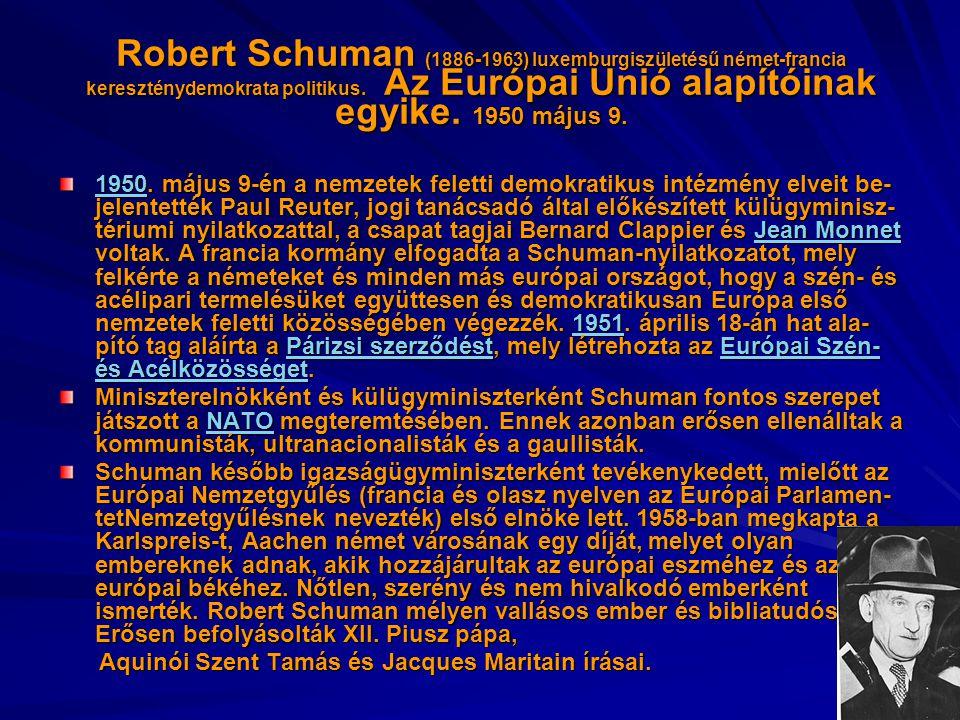 Robert Schuman (1886-1963) luxemburgiszületésű német-francia kereszténydemokrata politikus. Az Európai Unió alapítóinak egyike. 1950 május 9.