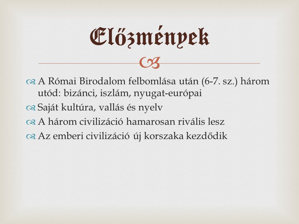 Előzmények A Római Birodalom felbomlása után (6-7. sz.) három utód: bizánci, iszlám, nyugat-európai.