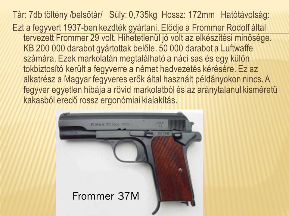 Tár: 7db töltény /belsőtár/ Súly: 0,735kg Hossz: 172mm Hatótávolság: Ezt a fegyvert 1937-ben kezdték gyártani. Elődje a Frommer Rodolf által tervezett Frommer 29 volt. Hihetetlenül jó volt az elkészítési minősége. KB 200 000 darabot gyártottak belőle. 50 000 darabot a Luftwaffe számára. Ezek markolatán megtalálható a náci sas és egy külön tokbiztosító került a fegyverre a német hadvezetés kérésére. Ez az alkatrész a Magyar fegyveres erők által használt példányokon nincs. A fegyver egyetlen hibája a rövid markolatból és az aránytalanul kisméretű kakasból eredő rossz ergonómiai kialakítás.