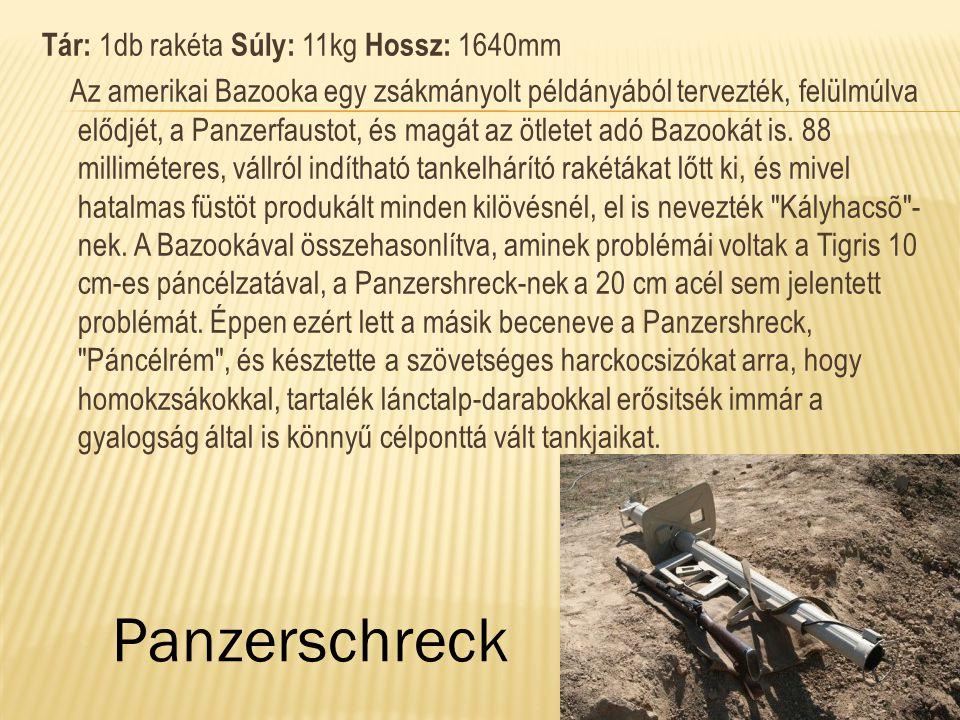 Tár: 1db rakéta Súly: 11kg Hossz: 1640mm Az amerikai Bazooka egy zsákmányolt példányából tervezték, felülmúlva elődjét, a Panzerfaustot, és magát az ötletet adó Bazookát is. 88 milliméteres, vállról indítható tankelhárító rakétákat lőtt ki, és mivel hatalmas füstöt produkált minden kilövésnél, el is nevezték Kályhacsõ -nek. A Bazookával összehasonlítva, aminek problémái voltak a Tigris 10 cm-es páncélzatával, a Panzershreck-nek a 20 cm acél sem jelentett problémát. Éppen ezért lett a másik beceneve a Panzershreck, Páncélrém , és késztette a szövetséges harckocsizókat arra, hogy homokzsákokkal, tartalék lánctalp-darabokkal erősitsék immár a gyalogság által is könnyű célponttá vált tankjaikat.