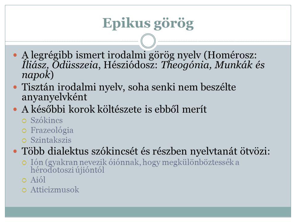 Epikus görög A legrégibb ismert irodalmi görög nyelv (Homérosz: Íliász, Odüsszeia, Hésziódosz: Theogónia, Munkák és napok)