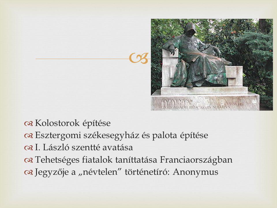 Kolostorok építése Esztergomi székesegyház és palota építése. I. László szentté avatása. Tehetséges fiatalok taníttatása Franciaországban.