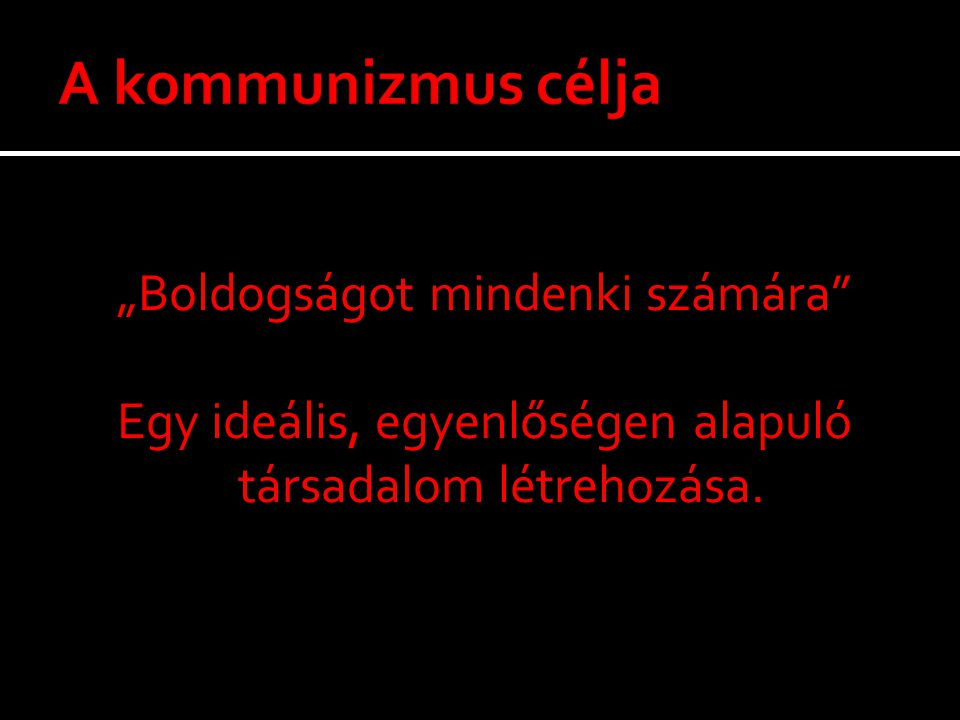 """A kommunizmus célja """"Boldogságot mindenki számára Egy ideális, egyenlőségen alapuló társadalom létrehozása."""