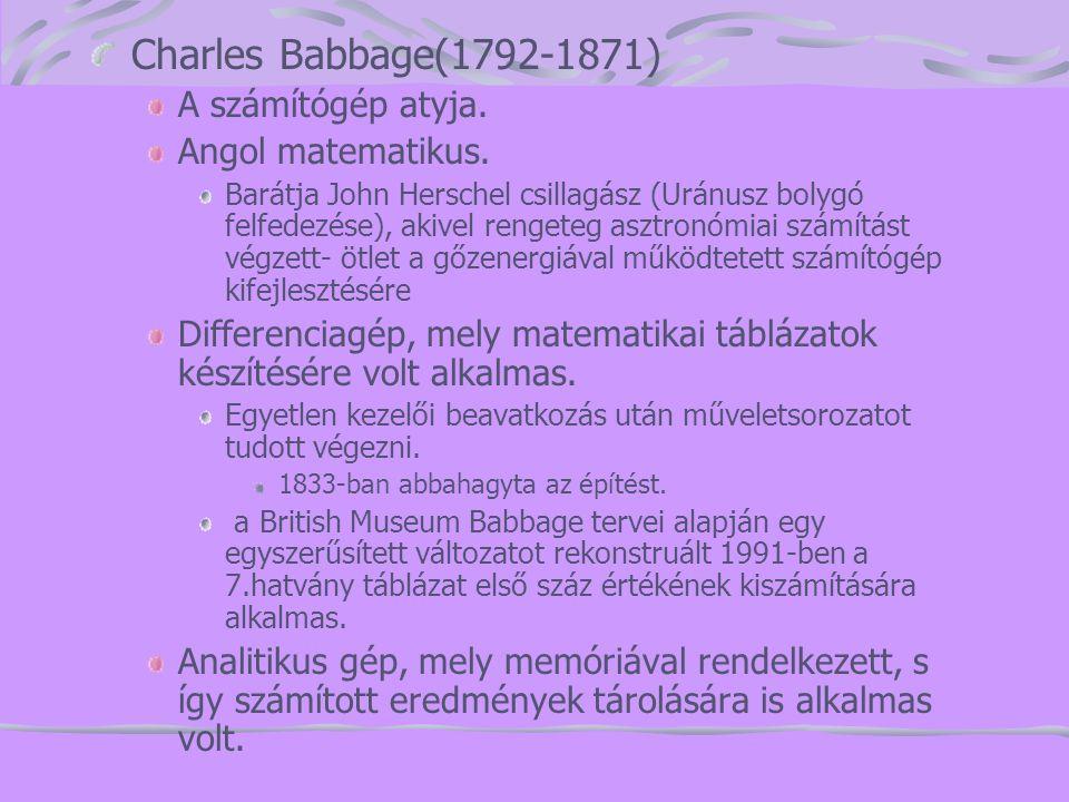 Charles Babbage(1792-1871) A számítógép atyja. Angol matematikus.
